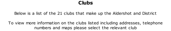 Clubs  Below is a list of the 21 clubs that make up the Aldershot and District  To view more information on the clubs listed including addresses, telephone numbers and maps please select the relevant club